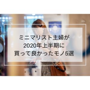 【ミニマリストの持ち物】2020年上半期、ミニマリスト主婦が買って良かったモノ5選!!